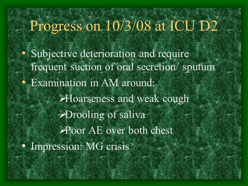 Progress on 10/3/08 at ICU D2 Subjective deterioration and require frequent suction of oral secretion/ sputum Examination in AM around:  Hoarseness and weak cough  Drooling of saliva  Poor AE over both chest Impression: MG crisis