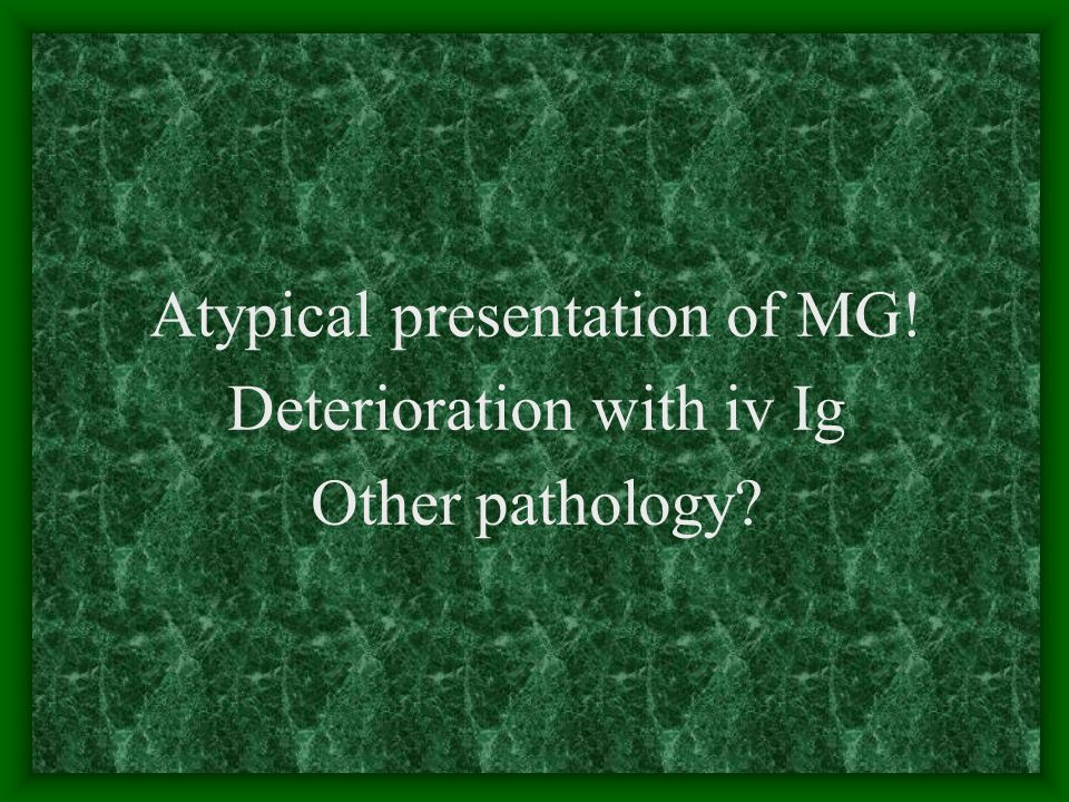 Atypical presentation of MG! Deterioration with iv Ig Other pathology