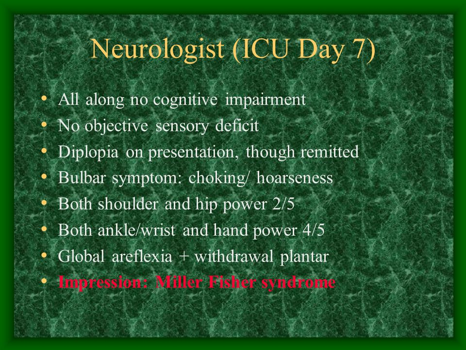 Neurologist (ICU Day 7) All along no cognitive impairment No objective sensory deficit Diplopia on presentation, though remitted Bulbar symptom: choking/ hoarseness Both shoulder and hip power 2/5 Both ankle/wrist and hand power 4/5 Global areflexia + withdrawal plantar Impression: Miller Fisher syndrome