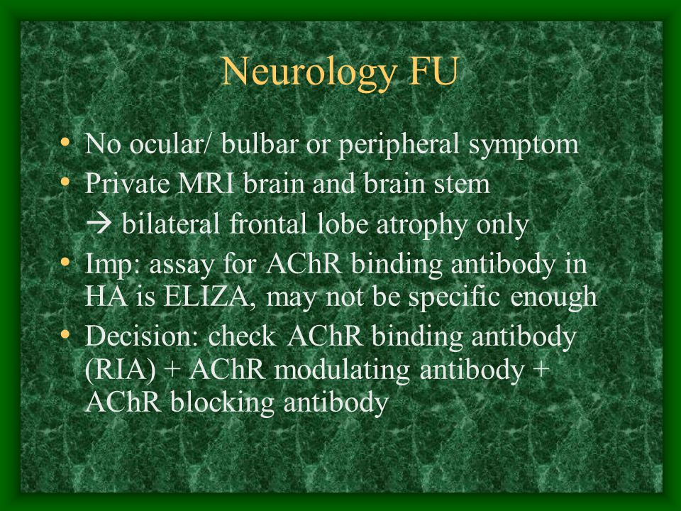 Neurology FU No ocular/ bulbar or peripheral symptom Private MRI brain and brain stem  bilateral frontal lobe atrophy only Imp: assay for AChR binding antibody in HA is ELIZA, may not be specific enough Decision: check AChR binding antibody (RIA) + AChR modulating antibody + AChR blocking antibody