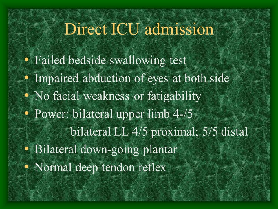 Direct ICU admission Failed bedside swallowing test Impaired abduction of eyes at both side No facial weakness or fatigability Power: bilateral upper limb 4-/5 bilateral LL 4/5 proximal; 5/5 distal Bilateral down-going plantar Normal deep tendon reflex