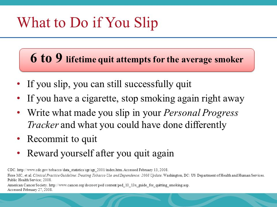 What to Do if You Slip If you slip, you can still successfully quit If you have a cigarette, stop smoking again right away Write what made you slip in your Personal Progress Tracker and what you could have done differently Recommit to quit Reward yourself after you quit again 6 to 9 lifetime quit attempts for the average smoker CDC.
