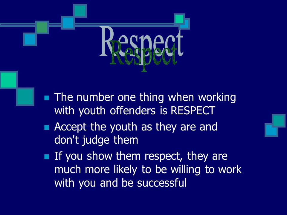The number one thing when working with youth offenders is RESPECT Accept the youth as they are and don't judge them If you show them respect, they are