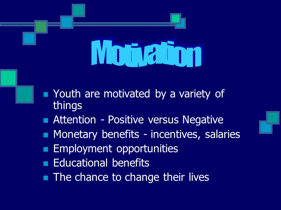 Youth are motivated by a variety of things Attention - Positive versus Negative Monetary benefits - incentives, salaries Employment opportunities Educational benefits The chance to change their lives