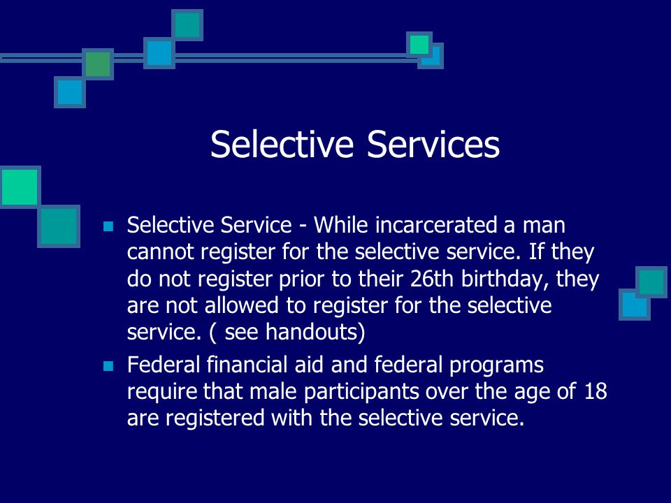 Selective Services Selective Service - While incarcerated a man cannot register for the selective service. If they do not register prior to their 26th