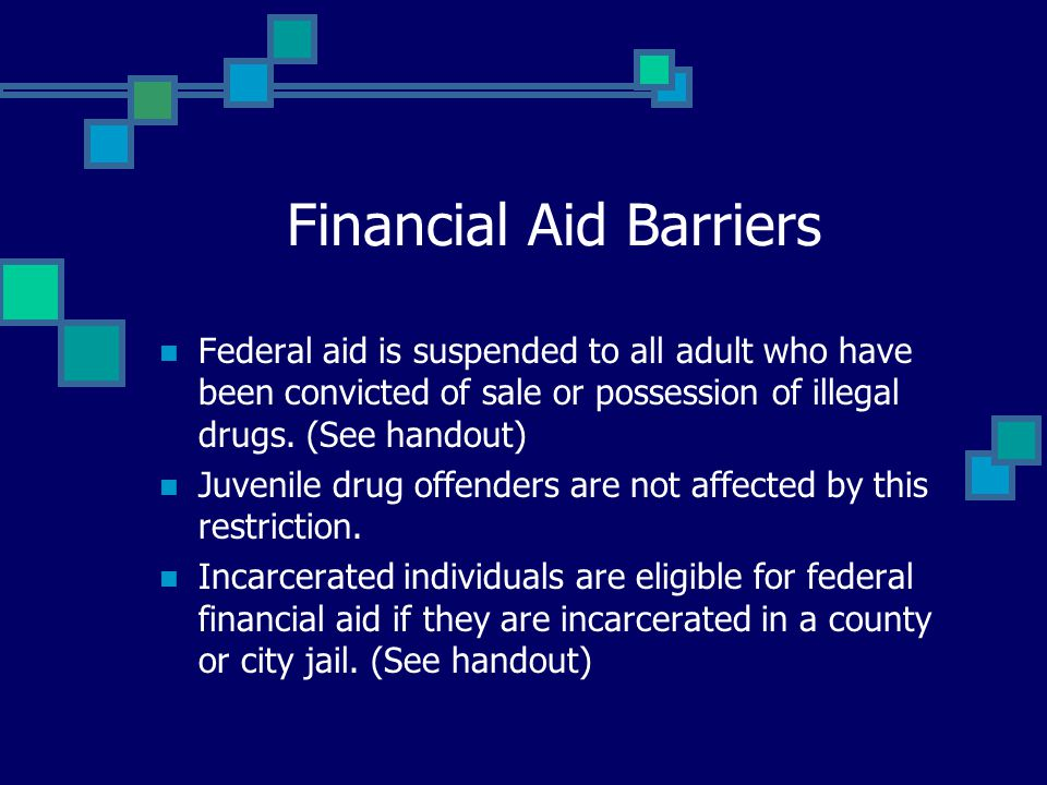 Financial Aid Barriers Federal aid is suspended to all adult who have been convicted of sale or possession of illegal drugs.