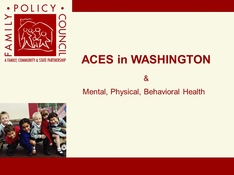 ACEs in WASHINGTON PREVIEW OF BRFSS-ACE FINDINGS ACEs are common in Washington 1.17% of adults report physical abuse during childhood 2.17% of women and 7% of men report sexual abuse during childhood 3.One in four adults report parental separation or divorce during childhood 4.A third of adults grew up with substance abuse in the household 5.62% of adults have at least one ACE