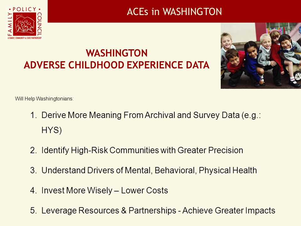 ACEs in WASHINGTON Will Help Washingtonians: 1. Derive More Meaning From Archival and Survey Data (e.g.: HYS) 2. Identify High-Risk Communities with G