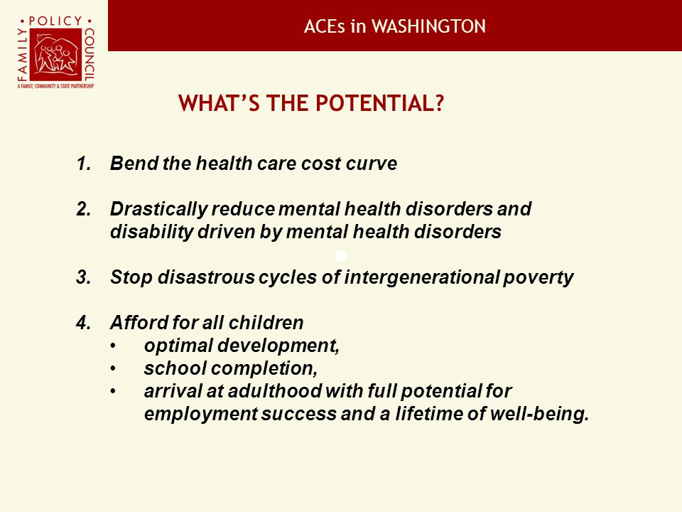 ACEs in WASHINGTON CONTRIBUTING PARTNERS The Best Indicator of Healthy Collaboration Government 1.Family Policy Council 2.Mental Health Transformation Grant - Prevention Advisory Group 3.Children and Families of Incarcerated Parents Advisory Committee 4.Office of the Superintendent of Public Instruction 5.Department of Health 6.Department of Social and Health Services, Office of the Secretary 7.Department of Social and Health Services, Children's Administration 8.Community Public Health & Safety Networks Research Institutions & Researchers 1.Dennis Culhane; University of Pennsylvania 2.Paula Nurius, University of Washington 3.David Takeuchi, University of Washington 4.Paul Flaspohler, Miami University, Ohio 5.Julie Grevstad, Tacoma Urban Network 6.Geof Morgan, Seattle University and 7.Joel Gaffney, Miami University, Ohio 8.Rob Anda 9.David Brown 10.Dr.