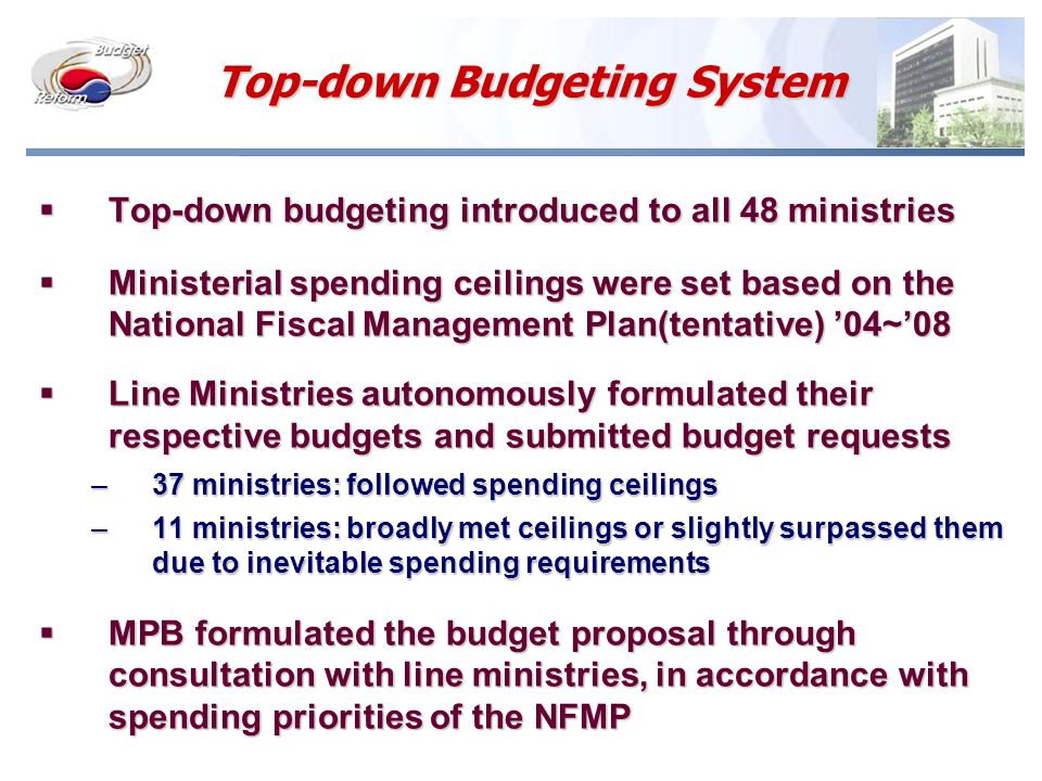 Top-down Budgeting System  Top-down budgeting introduced to all 48 ministries  Ministerial spending ceilings were set based on the National Fiscal Management Plan(tentative) '04~'08  Line Ministries autonomously formulated their respective budgets and submitted budget requests –37 ministries: followed spending ceilings –11 ministries: broadly met ceilings or slightly surpassed them due to inevitable spending requirements  MPB formulated the budget proposal through consultation with line ministries, in accordance with spending priorities of the NFMP
