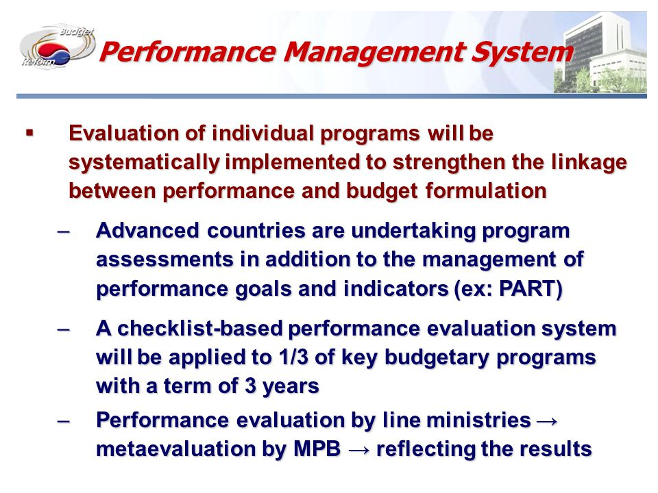 Performance Management System  Evaluation of individual programs will be systematically implemented to strengthen the linkage between performance and budget formulation –Advanced countries are undertaking program assessments in addition to the management of performance goals and indicators (ex: PART) –A checklist-based performance evaluation system will be applied to 1/3 of key budgetary programs with a term of 3 years –Performance evaluation by line ministries → metaevaluation by MPB → reflecting the results