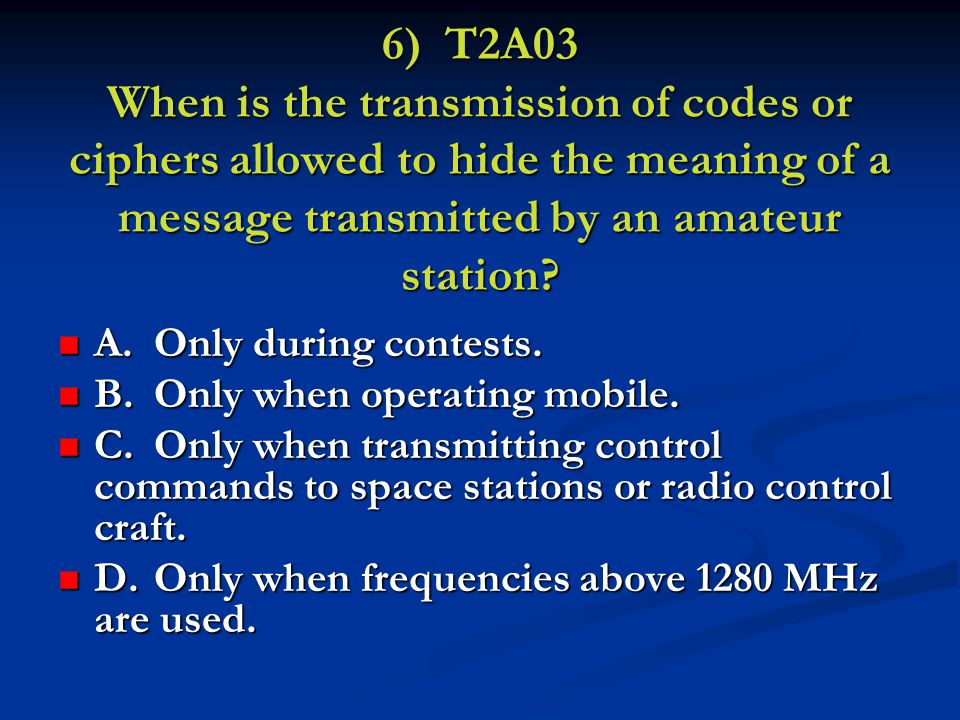 6) T2A03 When is the transmission of codes or ciphers allowed to hide the meaning of a message transmitted by an amateur station.