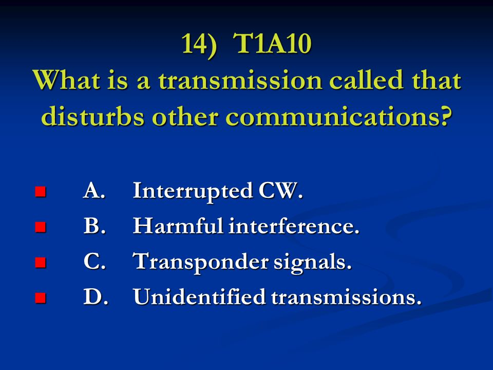 14) T1A10 What is a transmission called that disturbs other communications.
