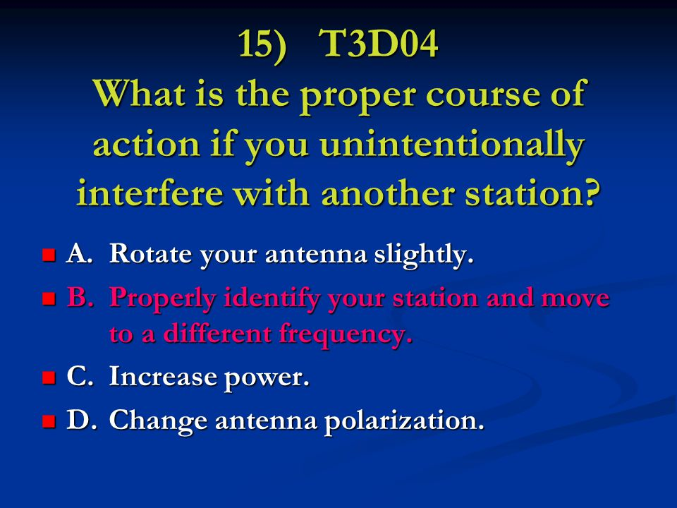 15) T3D04 What is the proper course of action if you unintentionally interfere with another station.