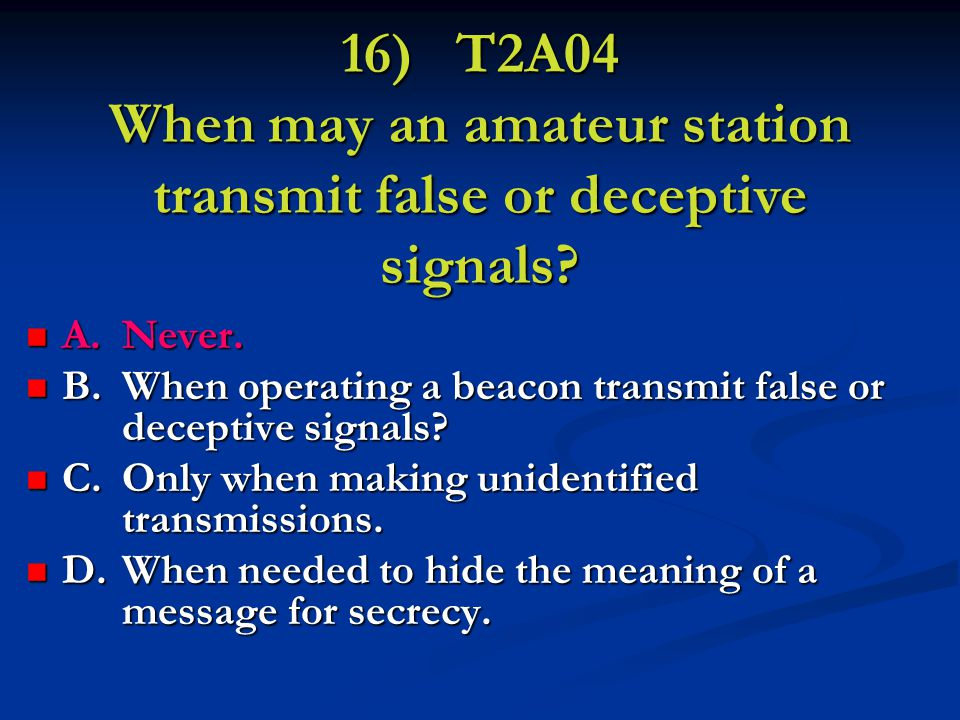 16) T2A04 When may an amateur station transmit false or deceptive signals.