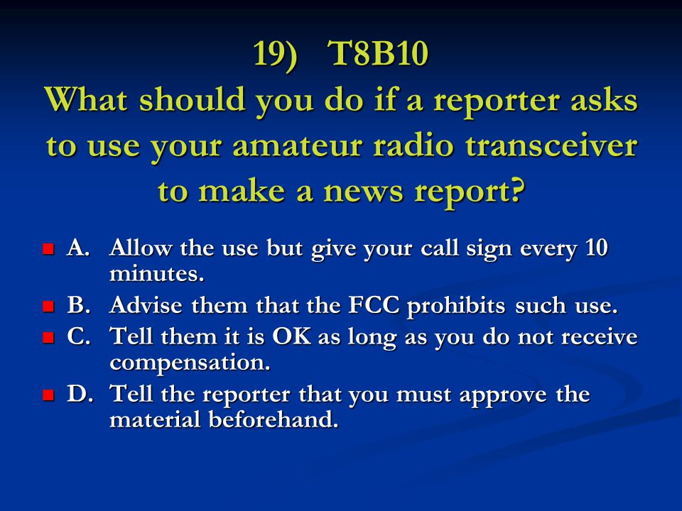 19) T8B10 What should you do if a reporter asks to use your amateur radio transceiver to make a news report.