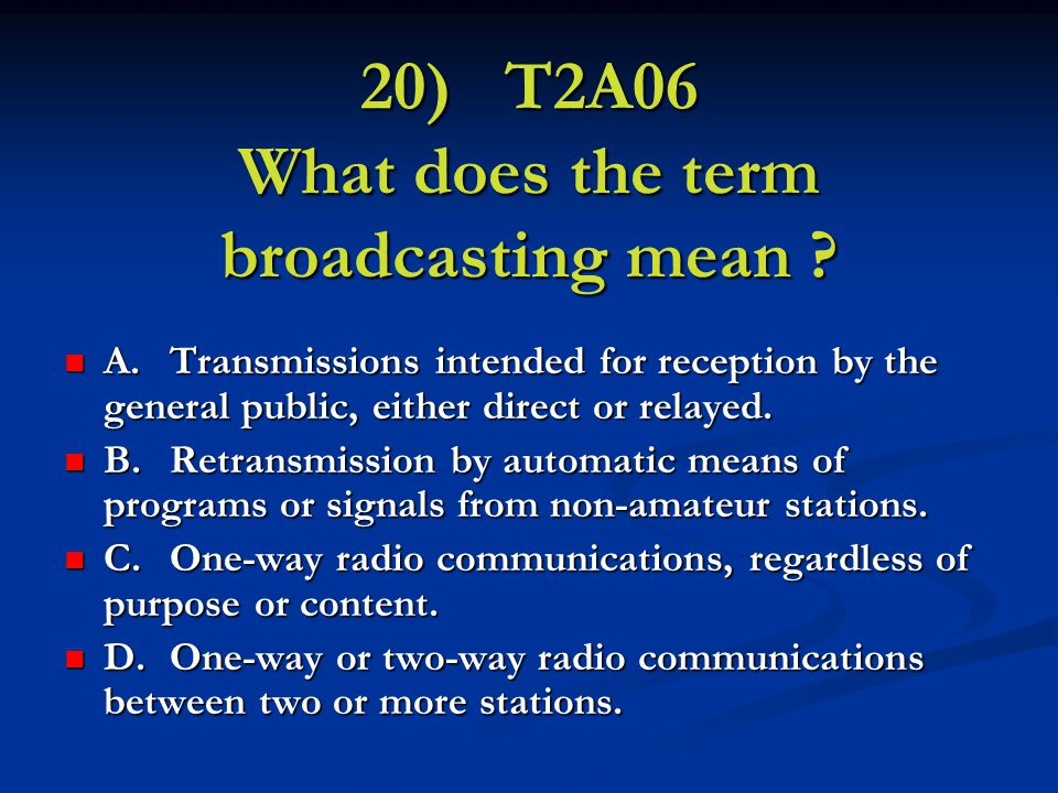 20) T2A06 What does the term broadcasting mean .