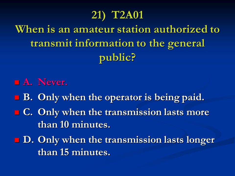 21) T2A01 When is an amateur station authorized to transmit information to the general public.