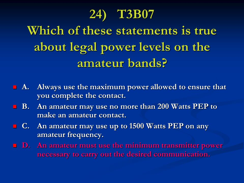 24) T3B07 Which of these statements is true about legal power levels on the amateur bands.