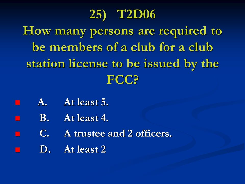 25) T2D06 How many persons are required to be members of a club for a club station license to be issued by the FCC.
