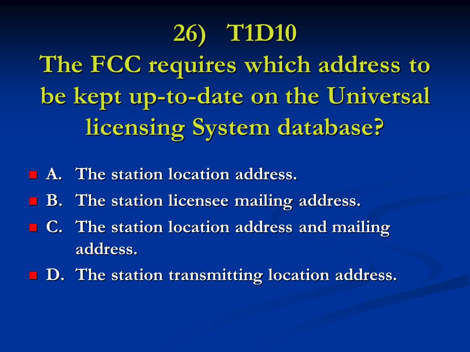 26) T1D10 The FCC requires which address to be kept up-to-date on the Universal licensing System database.