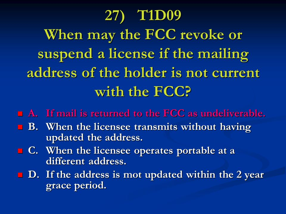 27) T1D09 When may the FCC revoke or suspend a license if the mailing address of the holder is not current with the FCC.