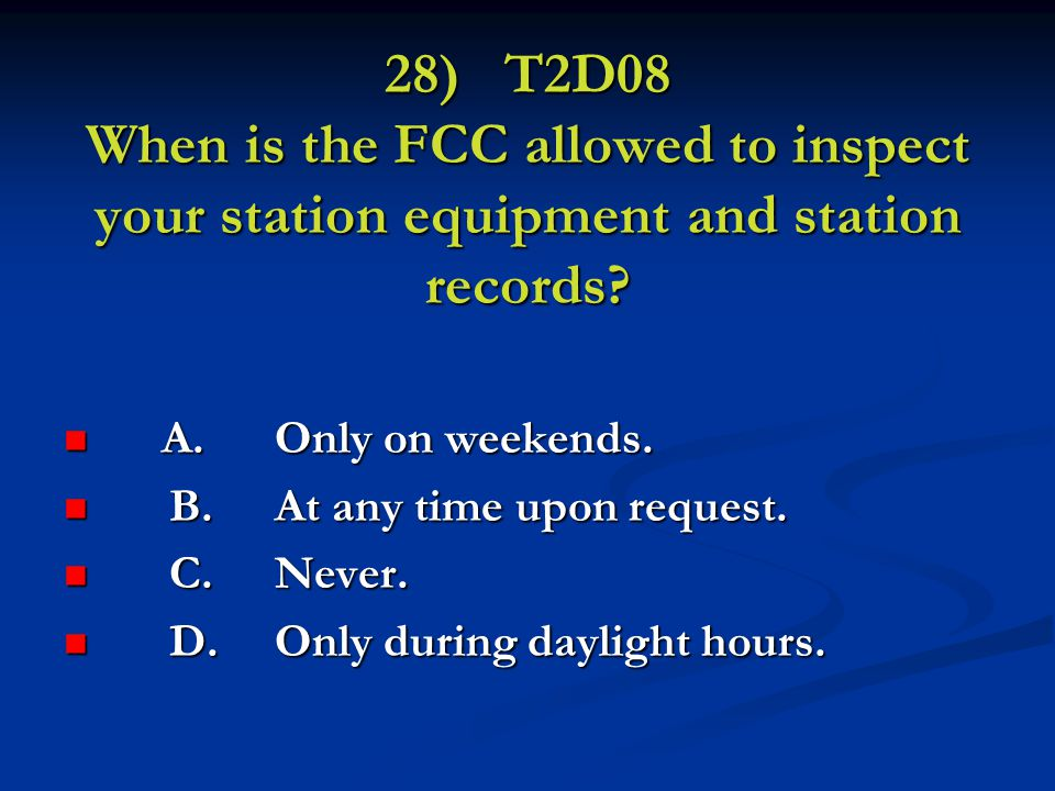 28) T2D08 When is the FCC allowed to inspect your station equipment and station records.
