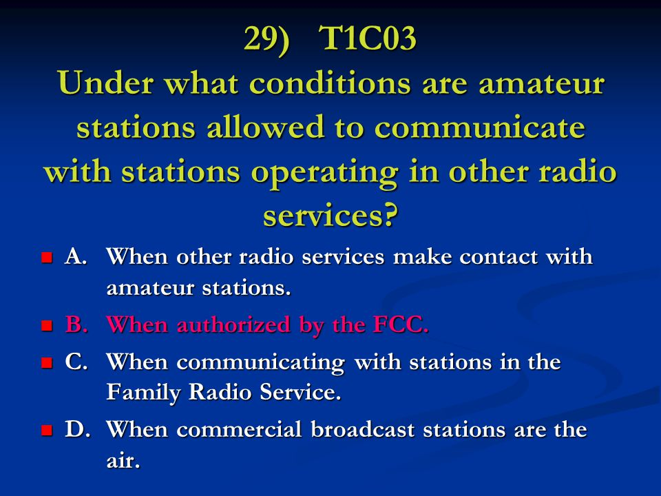 29) T1C03 Under what conditions are amateur stations allowed to communicate with stations operating in other radio services.