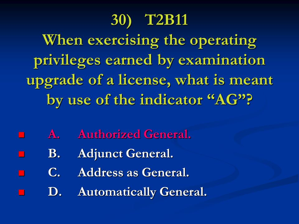 30) T2B11 When exercising the operating privileges earned by examination upgrade of a license, what is meant by use of the indicator AG .