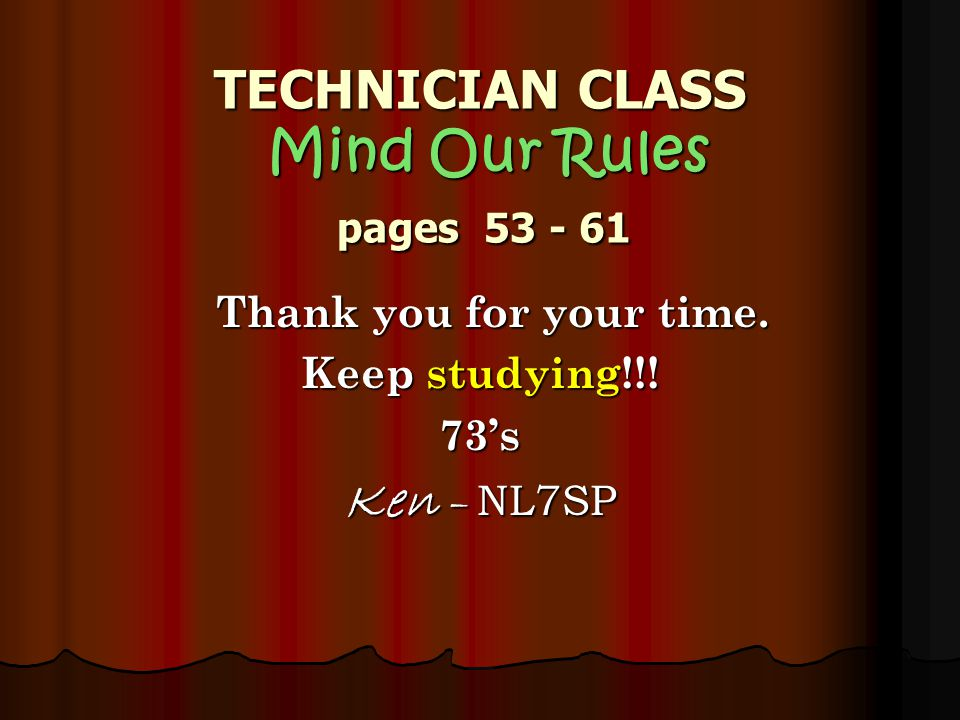TECHNICIAN CLASS Mind Our Rules pages Thank you for your time.