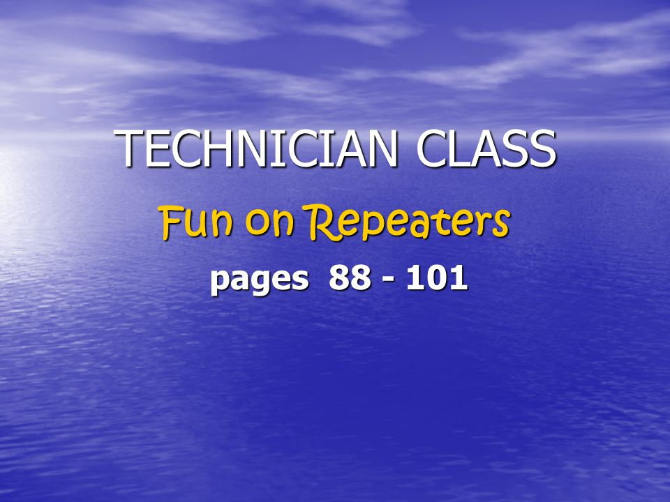 TECHNICIAN CLASS TECHNICIAN CLASS Fun on Repeaters pages 88 - 101 pages 88 - 101