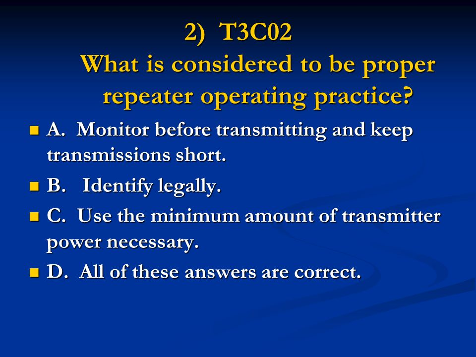 2) T3C02 What is considered to be proper repeater operating practice? A.Monitor before transmitting and keep transmissions short. A.Monitor before tra