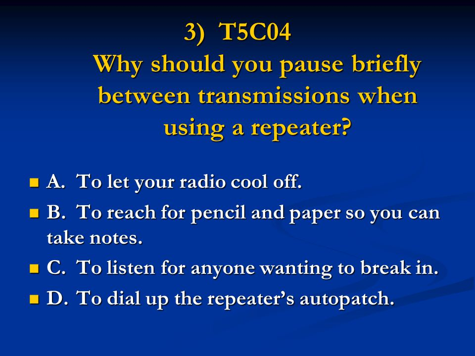 3) T5C04 Why should you pause briefly between transmissions when using a repeater? A. To let your radio cool off. A. To let your radio cool off. B.To