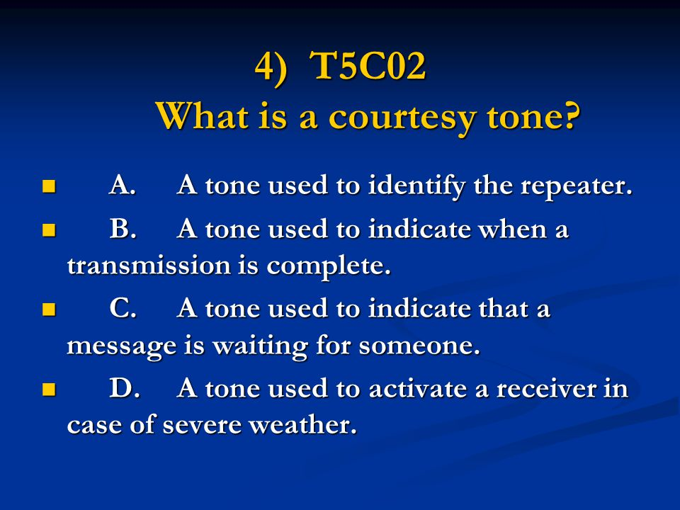 4) T5C02 What is a courtesy tone? A.A tone used to identify the repeater. A.A tone used to identify the repeater. B.A tone used to indicate when a tra