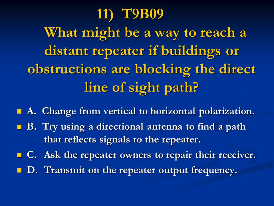 11) T9B09 What might be a way to reach a distant repeater if buildings or obstructions are blocking the direct line of sight path? A. Change from vert