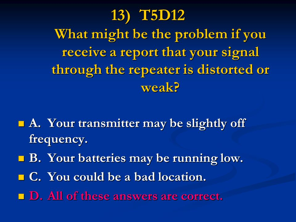 13) T5D12 What might be the problem if you receive a report that your signal through the repeater is distorted or weak? A.Your transmitter may be slig