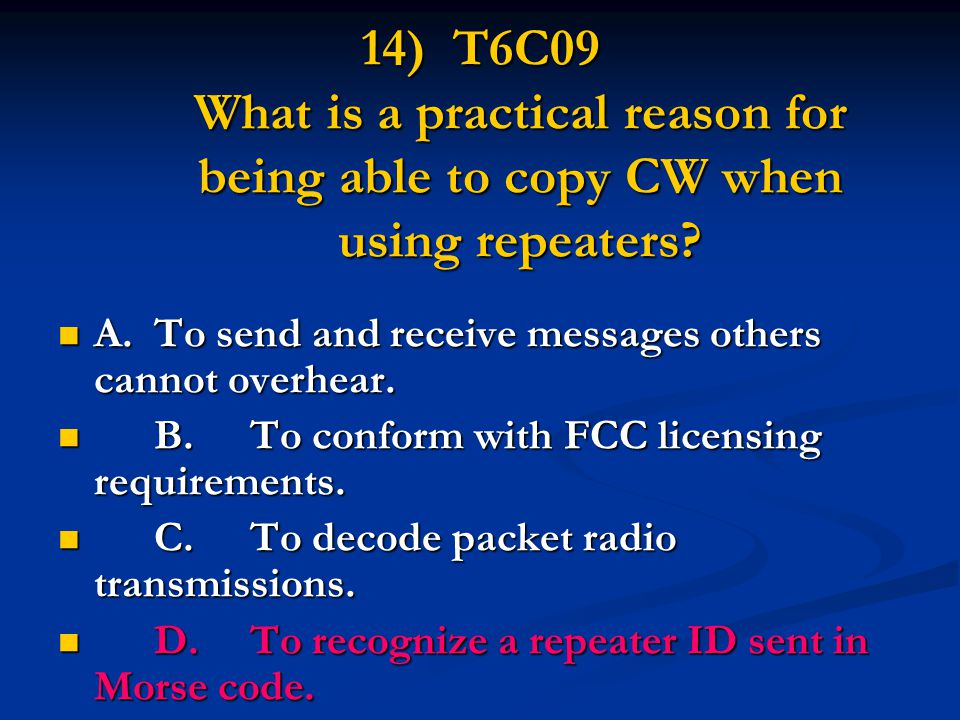 14) T6C09 What is a practical reason for being able to copy CW when using repeaters? A.To send and receive messages others cannot overhear. A.To send