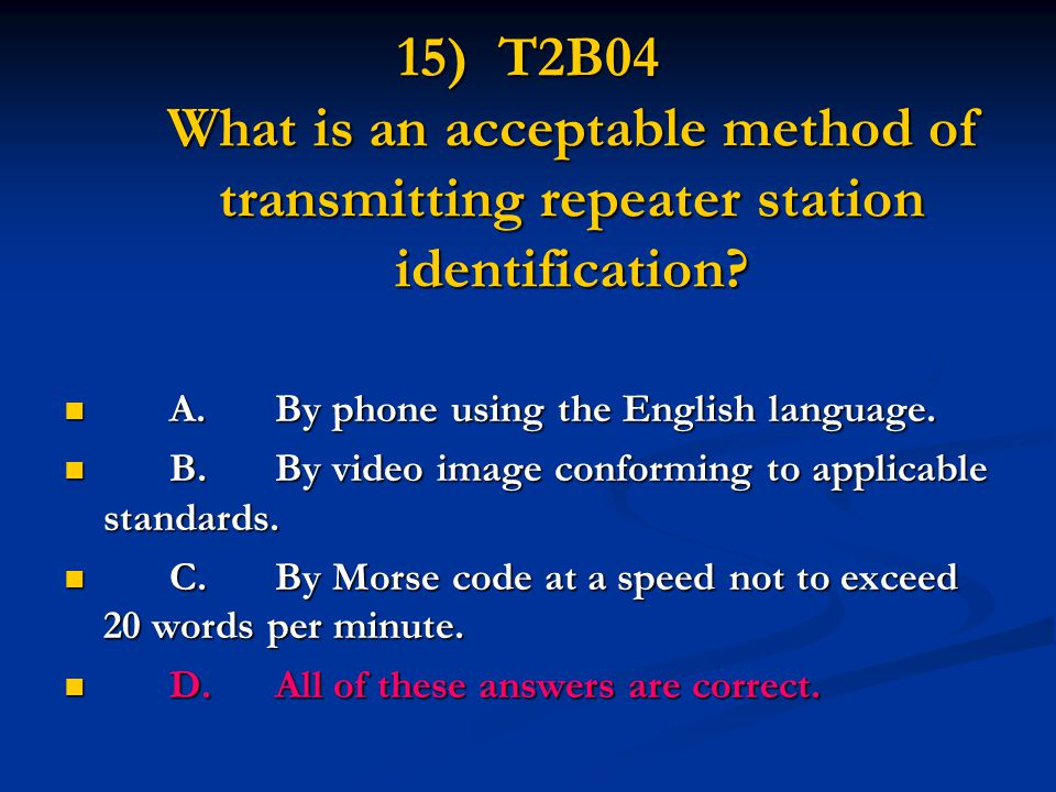 15) T2B04 What is an acceptable method of transmitting repeater station identification? A.By phone using the English language. A.By phone using the En