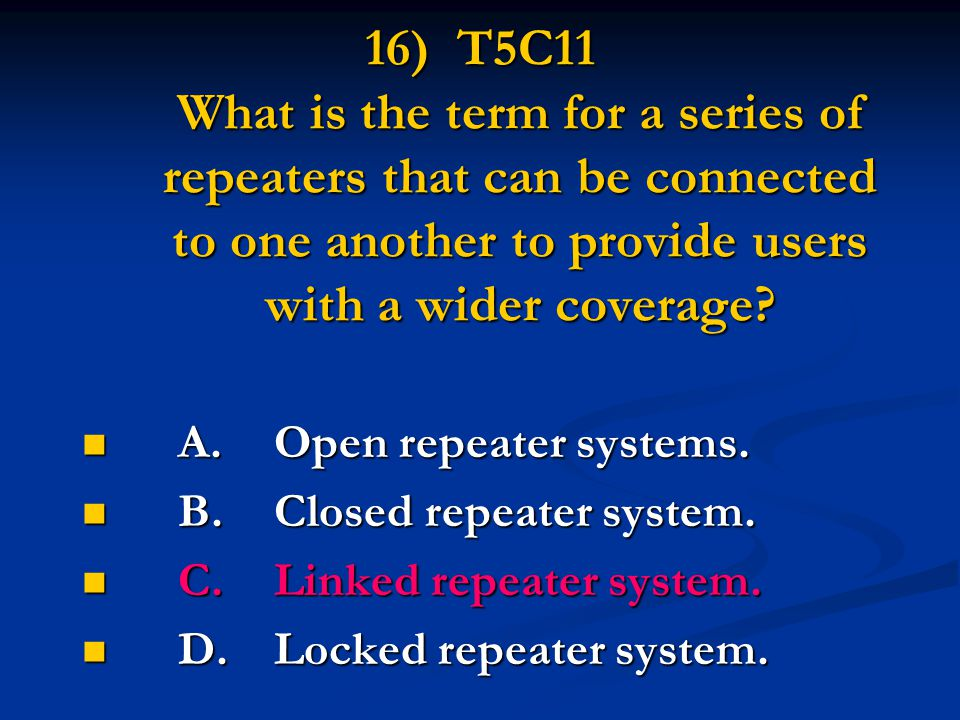 16) T5C11 What is the term for a series of repeaters that can be connected to one another to provide users with a wider coverage? A.Open repeater syst