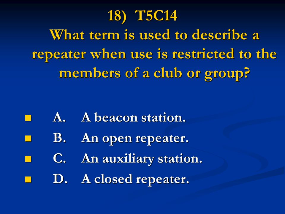18) T5C14 What term is used to describe a repeater when use is restricted to the members of a club or group? A.A beacon station. A.A beacon station. B