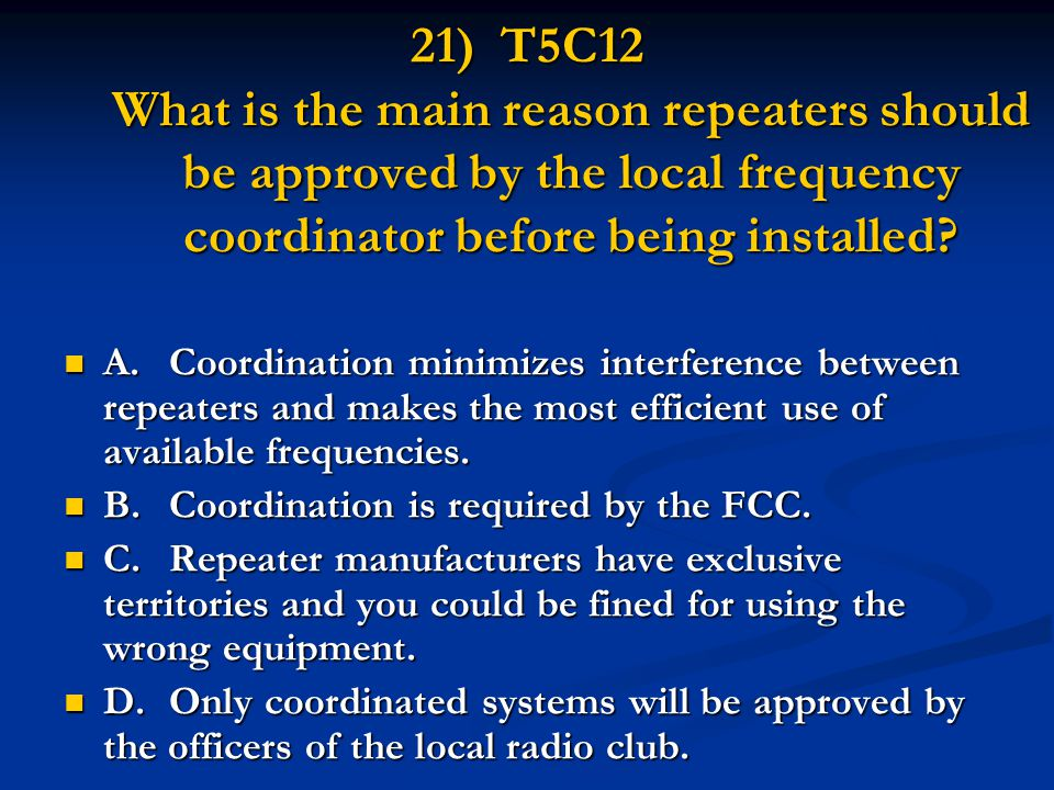 21) T5C12 What is the main reason repeaters should be approved by the local frequency coordinator before being installed? A.Coordination minimizes int