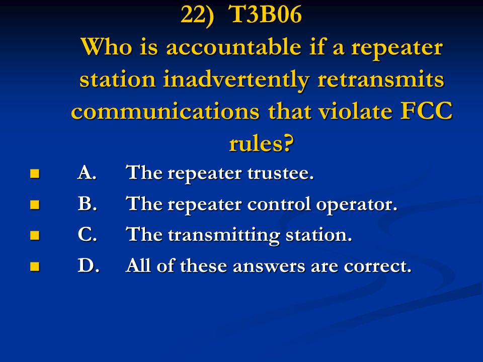 22) T3B06 Who is accountable if a repeater station inadvertently retransmits communications that violate FCC rules? A.The repeater trustee. A.The repe