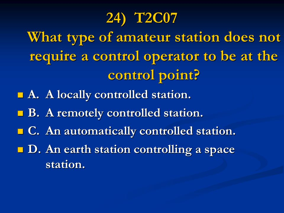 24) T2C07 What type of amateur station does not require a control operator to be at the control point? A.A locally controlled station. A.A locally con
