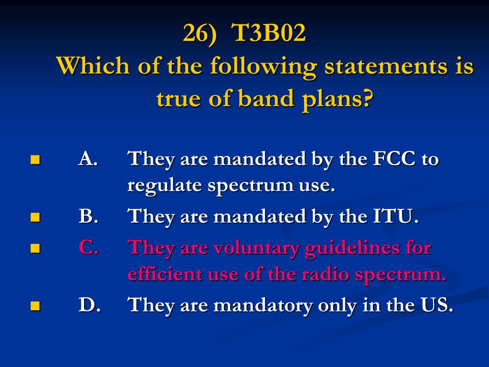 26) T3B02 Which of the following statements is true of band plans? A.They are mandated by the FCC to regulate spectrum use. A.They are mandated by the