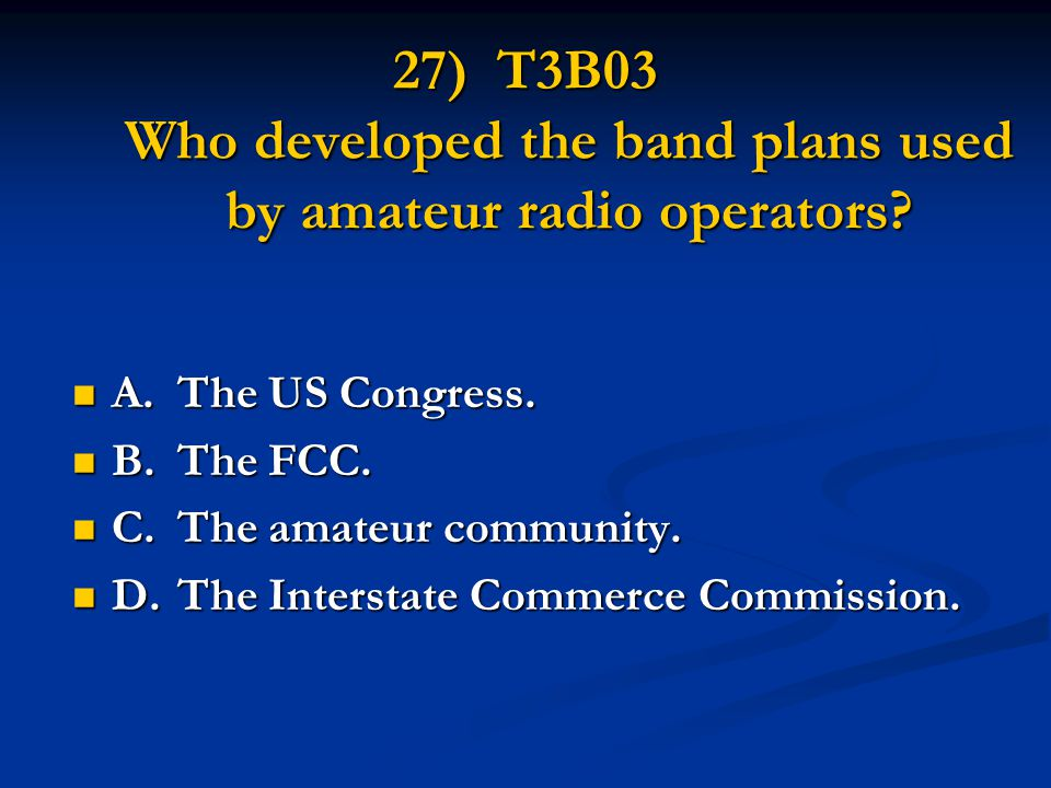 27) T3B03 Who developed the band plans used by amateur radio operators? A.The US Congress. A.The US Congress. B.The FCC. B.The FCC. C.The amateur comm