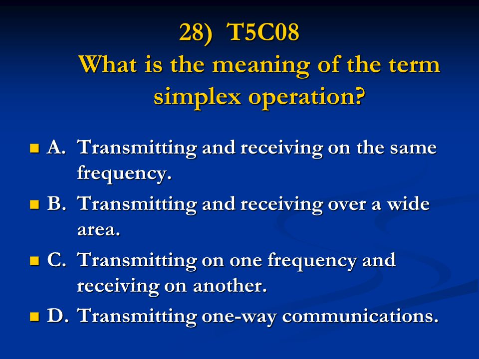 28) T5C08 What is the meaning of the term simplex operation? A.Transmitting and receiving on the same frequency. A.Transmitting and receiving on the s
