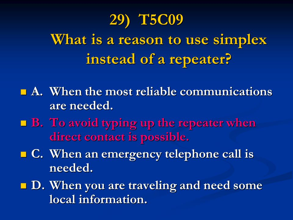 29) T5C09 What is a reason to use simplex instead of a repeater? A.When the most reliable communications are needed. A.When the most reliable communic