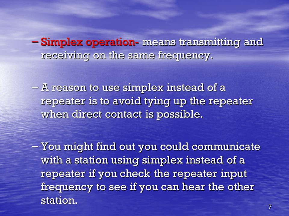 7 – Simplex operation- means transmitting and receiving on the same frequency. – A reason to use simplex instead of a repeater is to avoid tying up th