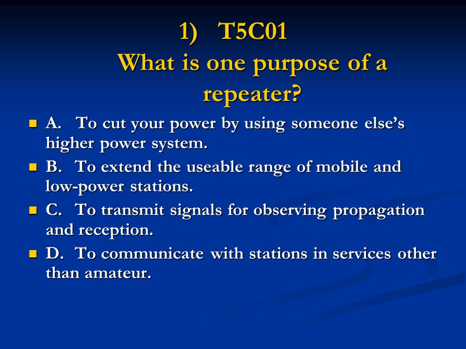 1)T5C01 What is one purpose of a repeater? A. To cut your power by using someone else's higher power system. A. To cut your power by using someone els