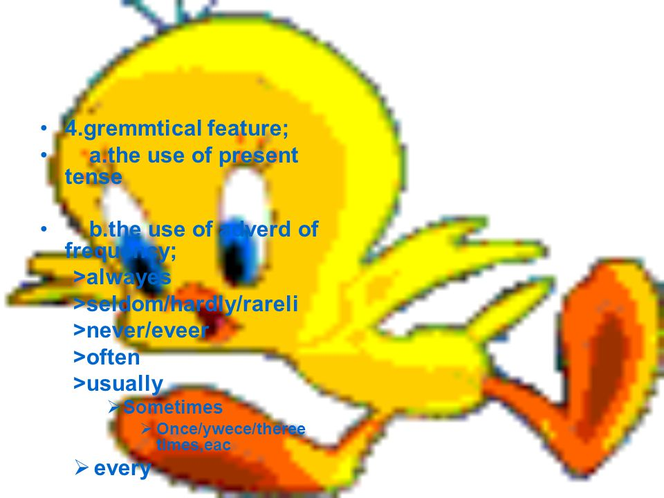 4.gremmtical feature; a.the use of present tense b.the use of adverd of frequency; >alwayes >seldom/hardly/rareli >never/eveer >often >usually  Sometimes  Once/ywece/theree times,eac  every